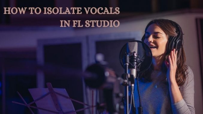 How to Isolate Vocals in FL Studio- Separate Vocals From Song